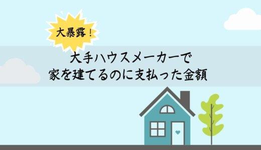 大手ハウスメーカーで家をたてるのに支払った金額を暴露